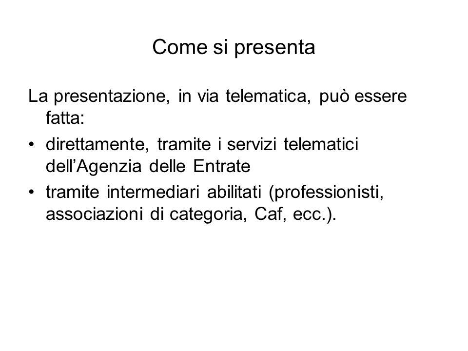 Come si presenta La presentazione, in via telematica, può essere fatta: direttamente, tramite i servizi telematici dell'Agenzia delle Entrate tramite intermediari abilitati (professionisti, associazioni di categoria, Caf, ecc.).