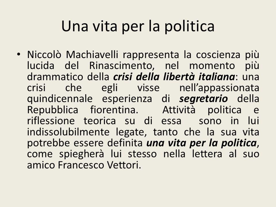 Una vita per la politica Niccolò Machiavelli rappresenta la coscienza più lucida del Rinascimento, nel momento più drammatico della crisi della libert