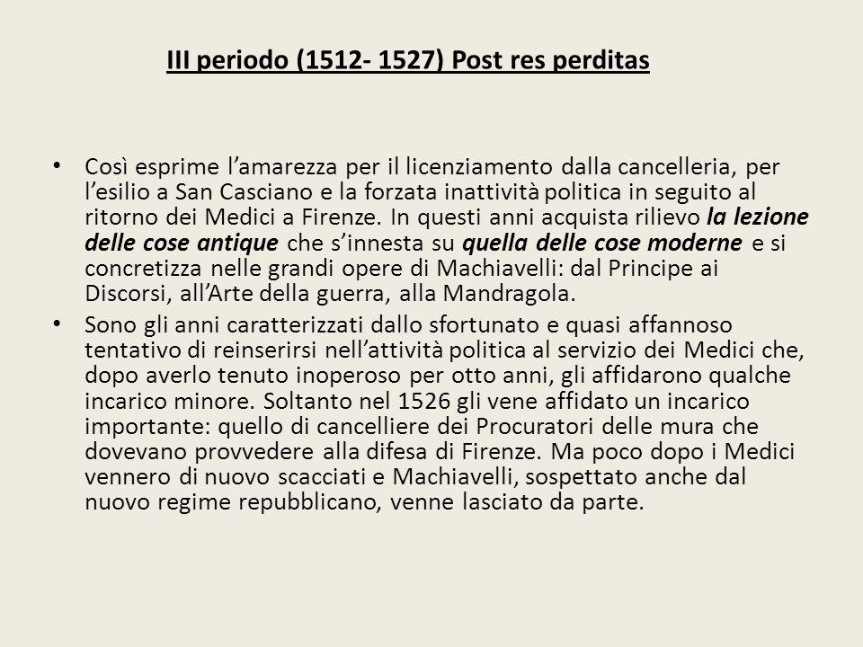 III periodo (1512- 1527) Post res perditas Così esprime l'amarezza per il licenziamento dalla cancelleria, per l'esilio a San Casciano e la forzata in
