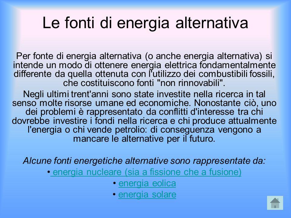 Le fonti di energia alternativa Per fonte di energia alternativa (o anche energia alternativa) si intende un modo di ottenere energia elettrica fondam