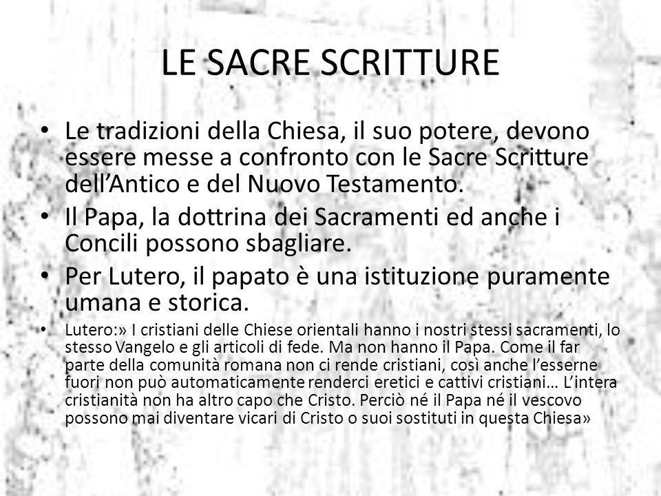 LE SACRE SCRITTURE Le tradizioni della Chiesa, il suo potere, devono essere messe a confronto con le Sacre Scritture dell'Antico e del Nuovo Testament