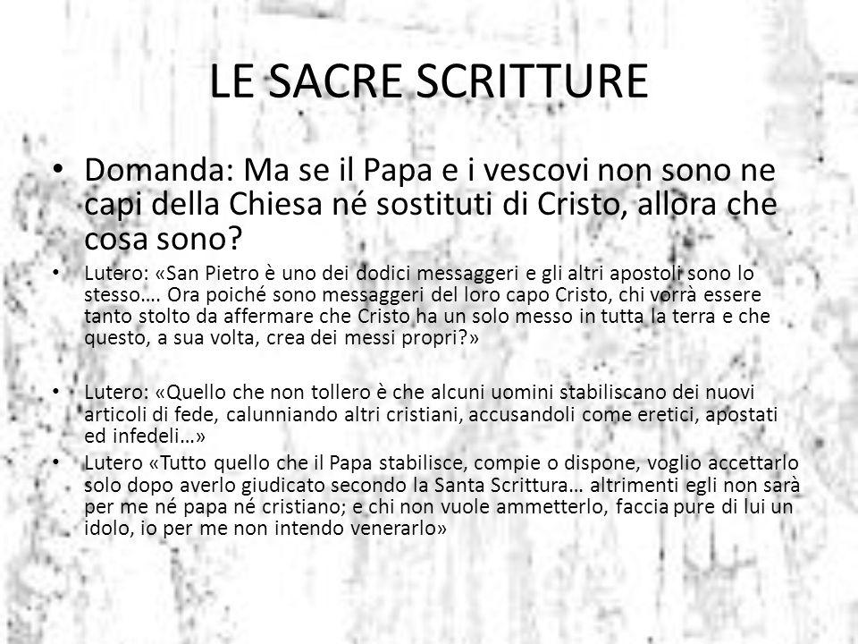 Domanda: Ma se il Papa e i vescovi non sono ne capi della Chiesa né sostituti di Cristo, allora che cosa sono? Lutero: «San Pietro è uno dei dodici me