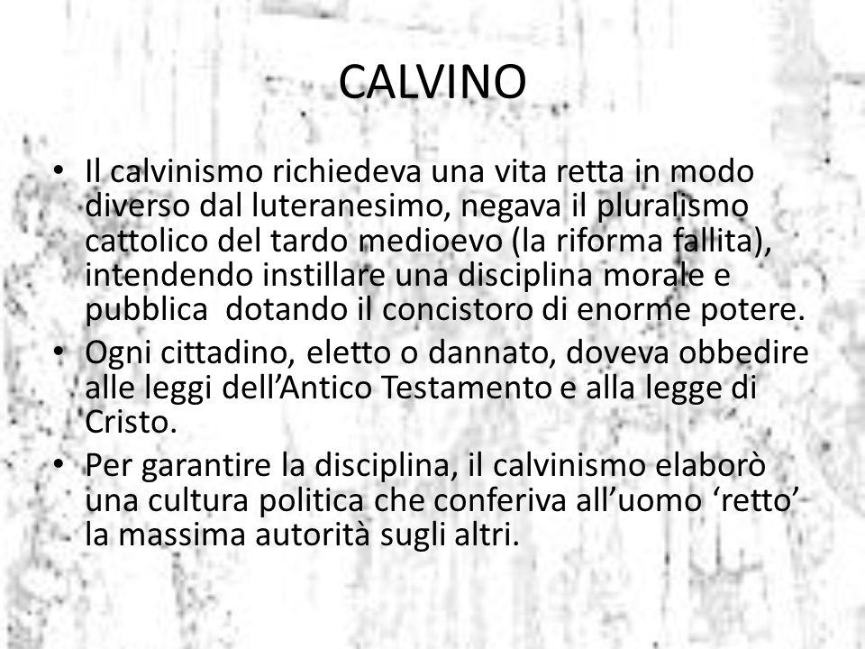 Il calvinismo richiedeva una vita retta in modo diverso dal luteranesimo, negava il pluralismo cattolico del tardo medioevo (la riforma fallita), inte