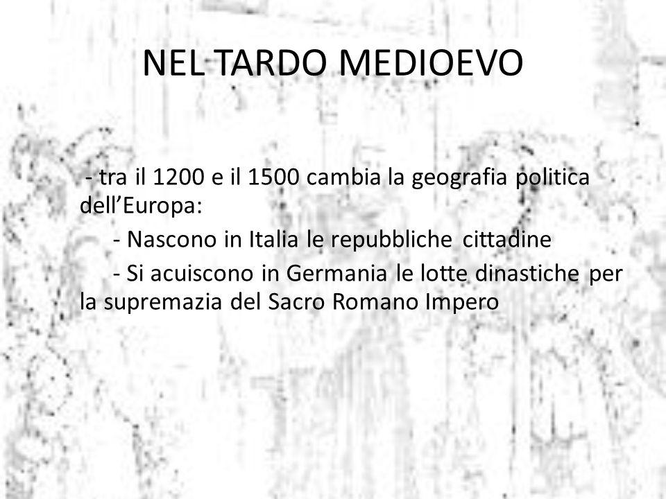 - tra il 1200 e il 1500 cambia la geografia politica dell'Europa: - Nascono in Italia le repubbliche cittadine - Si acuiscono in Germania le lotte din