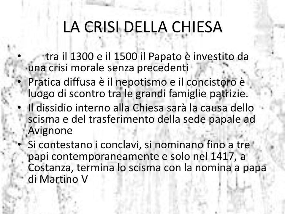 LA CRISI DELLA CHIESA tra il 1300 e il 1500 il Papato è investito da una crisi morale senza precedenti Pratica diffusa è il nepotismo e il concistoro