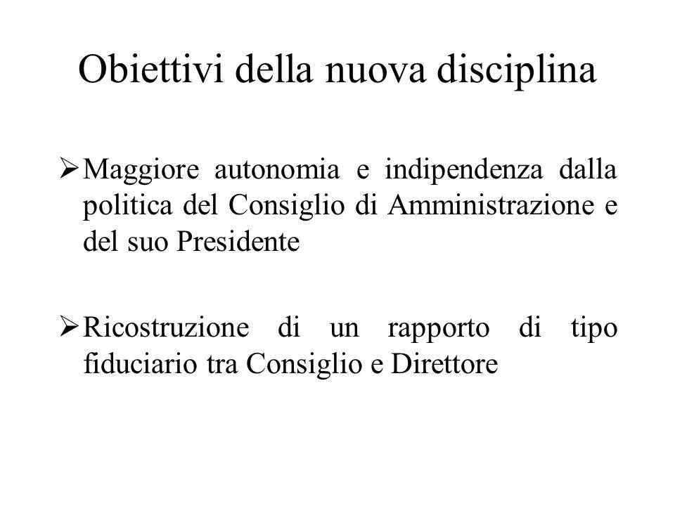 Obiettivi della nuova disciplina  Maggiore autonomia e indipendenza dalla politica del Consiglio di Amministrazione e del suo Presidente  Ricostruzione di un rapporto di tipo fiduciario tra Consiglio e Direttore
