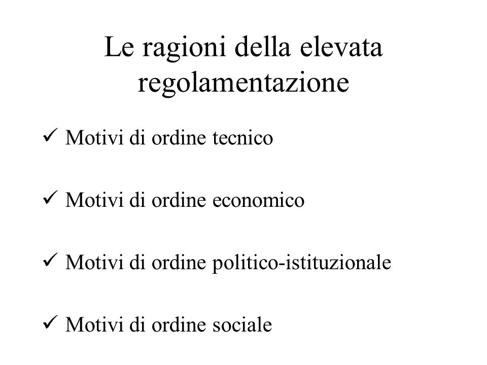 Le ragioni della elevata regolamentazione Motivi di ordine tecnico Motivi di ordine economico Motivi di ordine politico-istituzionale Motivi di ordine sociale