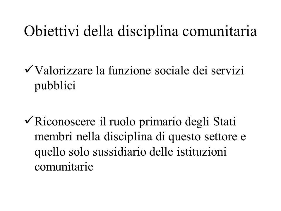 Obiettivi della disciplina comunitaria Valorizzare la funzione sociale dei servizi pubblici Riconoscere il ruolo primario degli Stati membri nella disciplina di questo settore e quello solo sussidiario delle istituzioni comunitarie