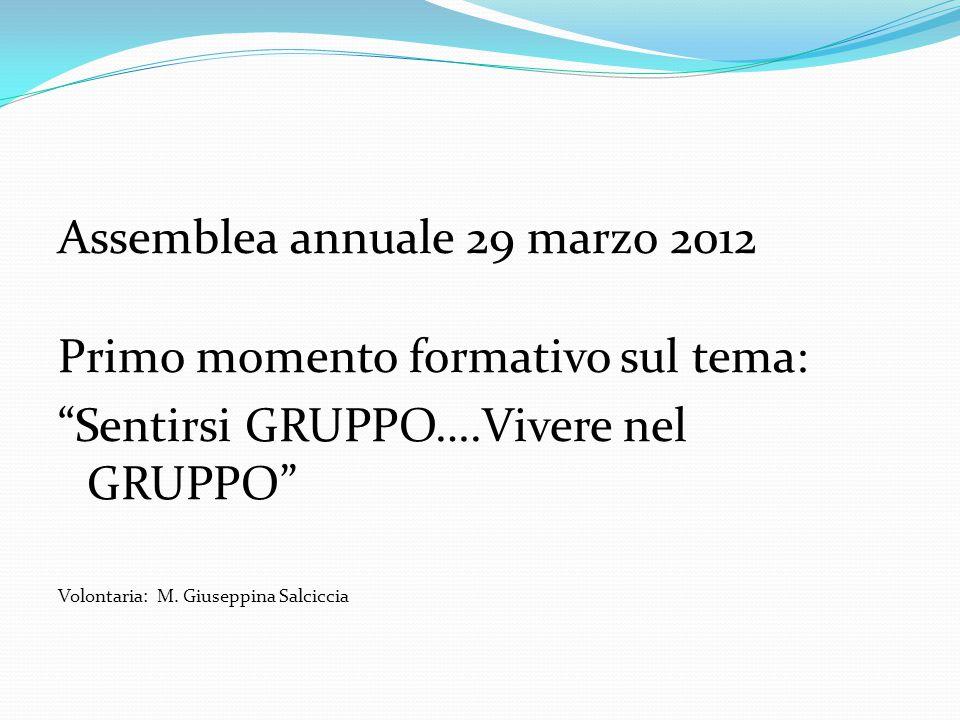 """Assemblea annuale 29 marzo 2012 Primo momento formativo sul tema: """"Sentirsi GRUPPO….Vivere nel GRUPPO"""" Volontaria: M. Giuseppina Salciccia"""