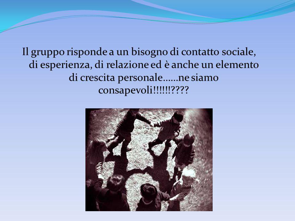 Il gruppo risponde a un bisogno di contatto sociale, di esperienza, di relazione ed è anche un elemento di crescita personale……ne siamo consapevoli!!!