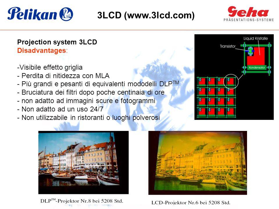 Projection system 3LCD Disadvantages: -Visibile effetto griglia - Perdita di nitidezza con MLA - Più grandi e pesanti di equivalenti mododelli DLP TM - Bruciatura dei filtri dopo poche centinaia di ore - non adatto ad immagini scure e fotogrammi - Non adatto ad un uso 24/7 - Non utilizzabile in ristoranti o luoghi polverosi 3LCD (www.3lcd.com)