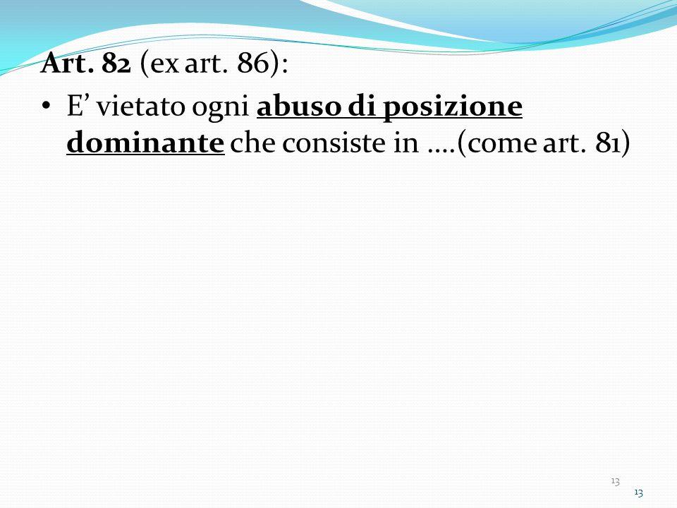 13 Art. 82 (ex art. 86): E' vietato ogni abuso di posizione dominante che consiste in ….(come art.