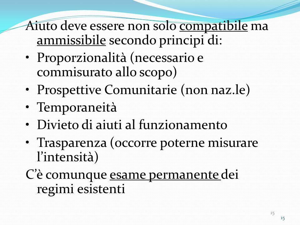 15 Aiuto deve essere non solo compatibile ma ammissibile secondo principi di: Proporzionalità (necessario e commisurato allo scopo) Prospettive Comunitarie (non naz.le) Temporaneità Divieto di aiuti al funzionamento Trasparenza (occorre poterne misurare l'intensità) C'è comunque esame permanente dei regimi esistenti