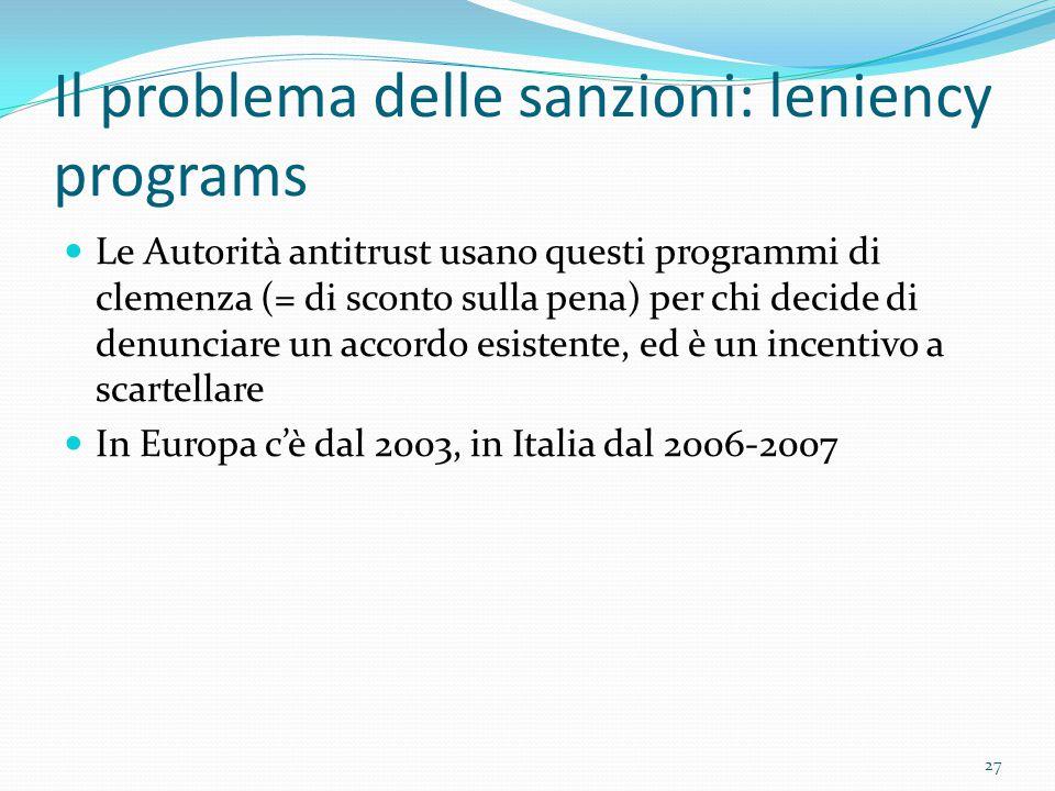 Il problema delle sanzioni: leniency programs Le Autorità antitrust usano questi programmi di clemenza (= di sconto sulla pena) per chi decide di denunciare un accordo esistente, ed è un incentivo a scartellare In Europa c'è dal 2003, in Italia dal 2006-2007 27