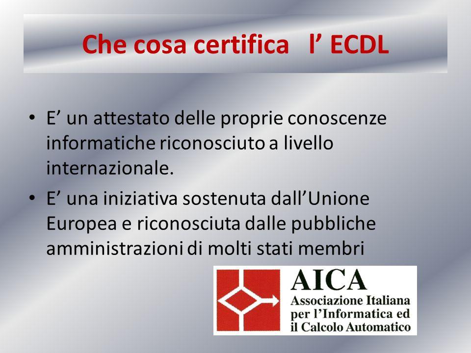 Che cosa certifica l' ECDL E' un attestato delle proprie conoscenze informatiche riconosciuto a livello internazionale. E' una iniziativa sostenuta da