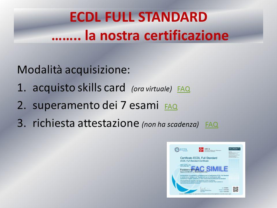 ECDL FULL STANDARD …….. la nostra certificazione Modalità acquisizione: 1.acquisto skills card (ora virtuale) FAQFAQ 2.superamento dei 7 esami FAQ FAQ