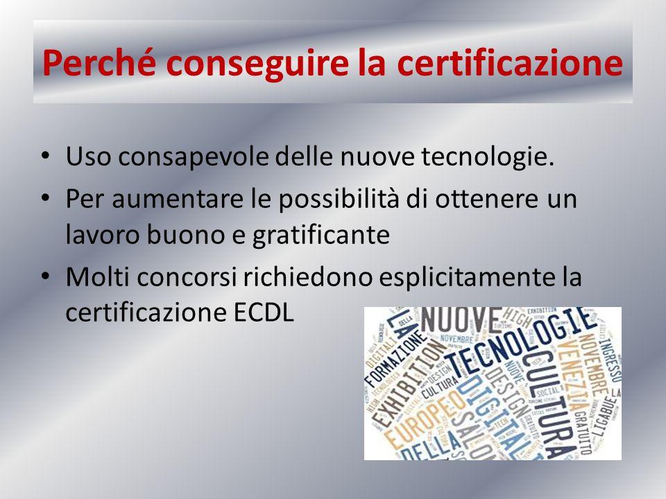 Perché conseguire la certificazione Molte aziende certificate e non richiedono ai propri impiegati la certificazione ECDL Molti concorsi richiedono esplicitamente la certificazione ECDL