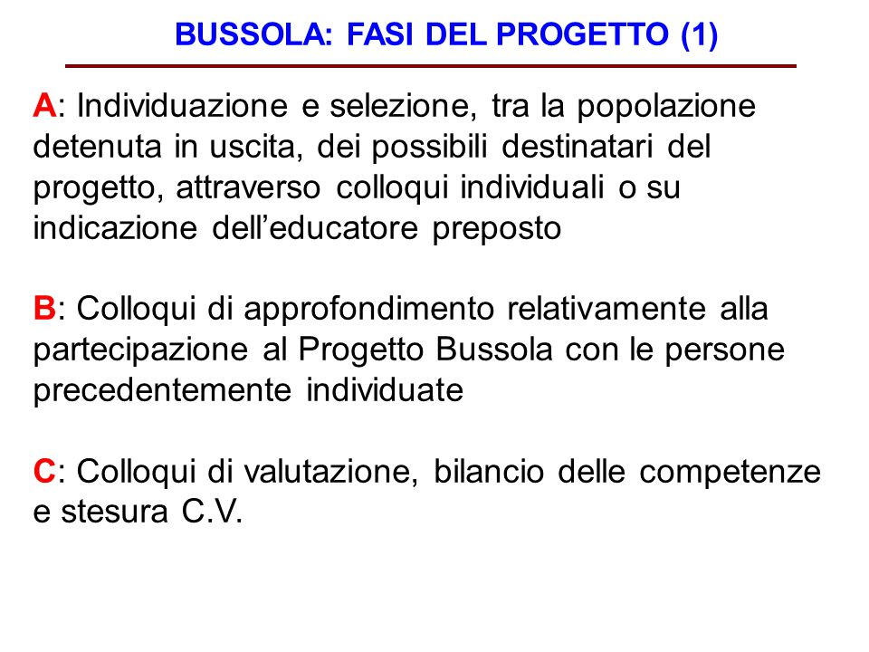 BUSSOLA: FASI DEL PROGETTO (1) A: Individuazione e selezione, tra la popolazione detenuta in uscita, dei possibili destinatari del progetto, attravers