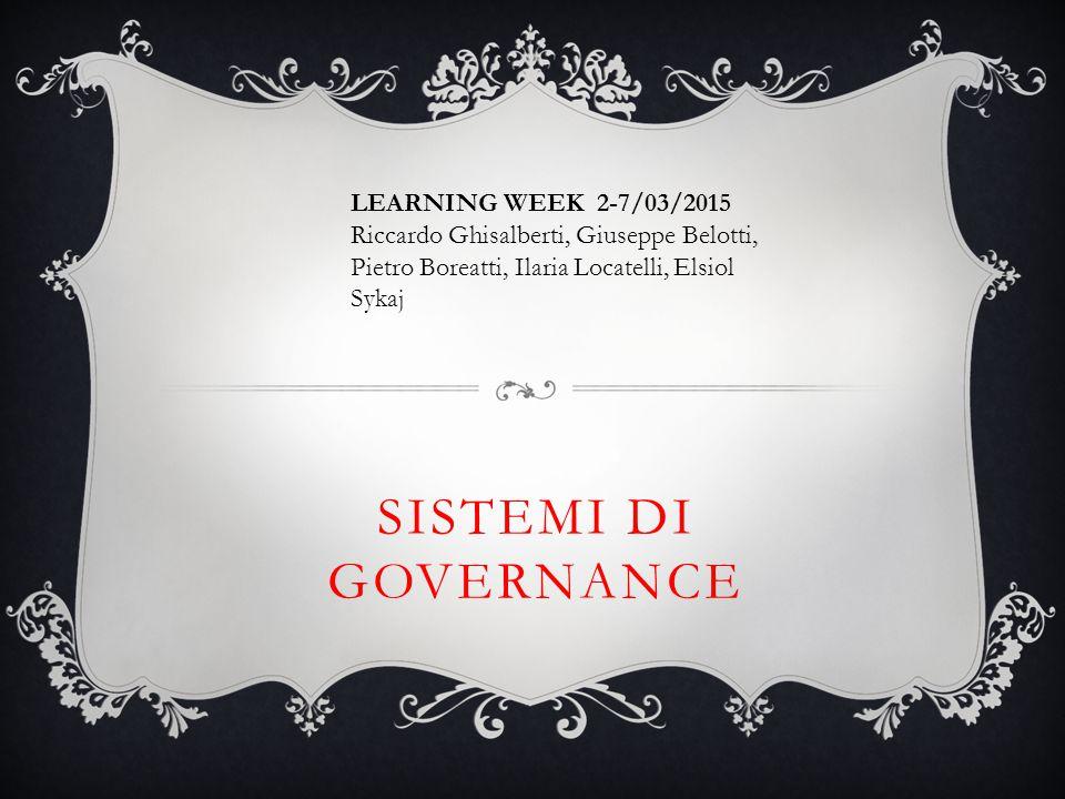 SISTEMI DI GOVERNANCE LEARNING WEEK 2-7/03/2015 Riccardo Ghisalberti, Giuseppe Belotti, Pietro Boreatti, Ilaria Locatelli, Elsiol Sykaj