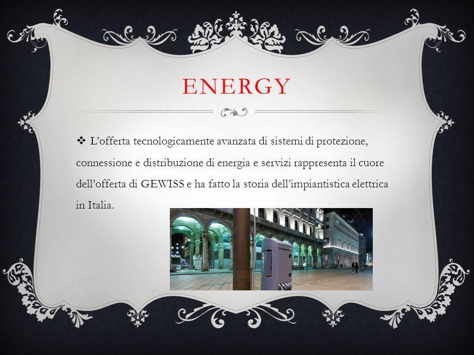 ENERGY  L'offerta tecnologicamente avanzata di sistemi di protezione, connessione e distribuzione di energia e servizi rappresenta il cuore dell'offe