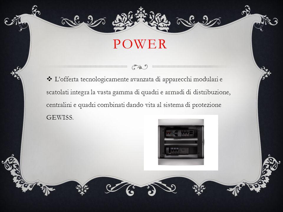 POWER  L'offerta tecnologicamente avanzata di apparecchi modulari e scatolati integra la vasta gamma di quadri e armadi di distribuzione, centralini