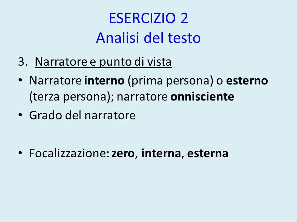 ESERCIZIO 2 Analisi del testo 3.Narratore e punto di vista Narratore interno (prima persona) o esterno (terza persona); narratore onnisciente Grado del narratore Focalizzazione: zero, interna, esterna