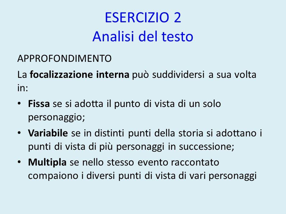 ESERCIZIO 2 Analisi del testo APPROFONDIMENTO La focalizzazione interna può suddividersi a sua volta in: Fissa se si adotta il punto di vista di un so