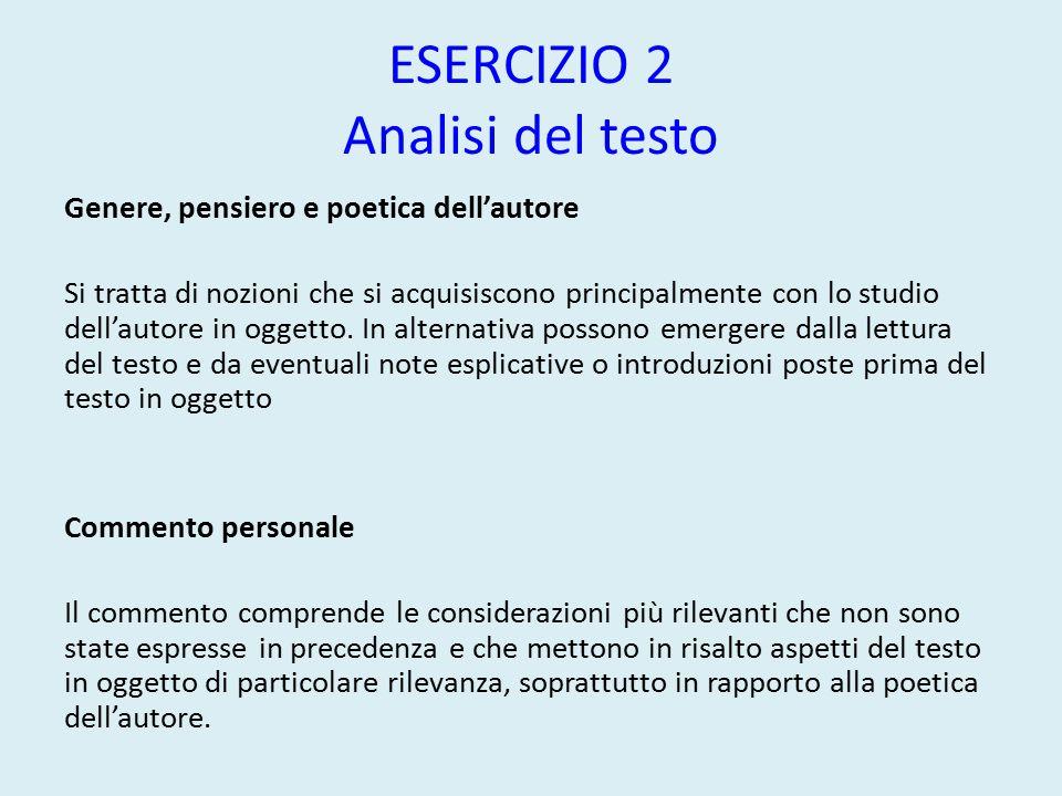 ESERCIZIO 2 Analisi del testo Genere, pensiero e poetica dell'autore Si tratta di nozioni che si acquisiscono principalmente con lo studio dell'autore in oggetto.