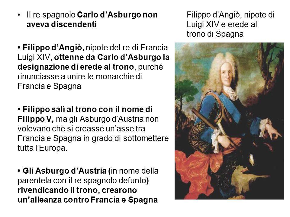 Filippo d'Angiò, nipote di Luigi XIV e erede al trono di Spagna Il re spagnolo Carlo d'Asburgo non aveva discendenti Filippo d'Angiò, nipote del re di