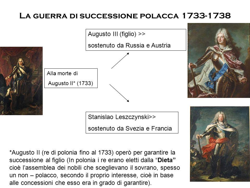 La guerra di successione polacca 1733-1738 Alla morte di Augusto II* (1733) Augusto III (figlio) >> sostenuto da Russia e Austria Stanislao Leszczynsk