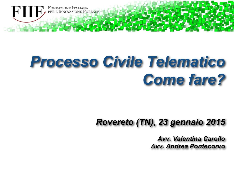 Processo Civile Telematico Come fare? Rovereto (TN), 23 gennaio 2015 Avv. Valentina Carollo Avv. Andrea Pontecorvo Processo Civile Telematico Come far