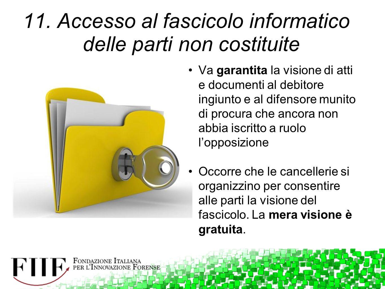 11. Accesso al fascicolo informatico delle parti non costituite Va garantita la visione di atti e documenti al debitore ingiunto e al difensore munito