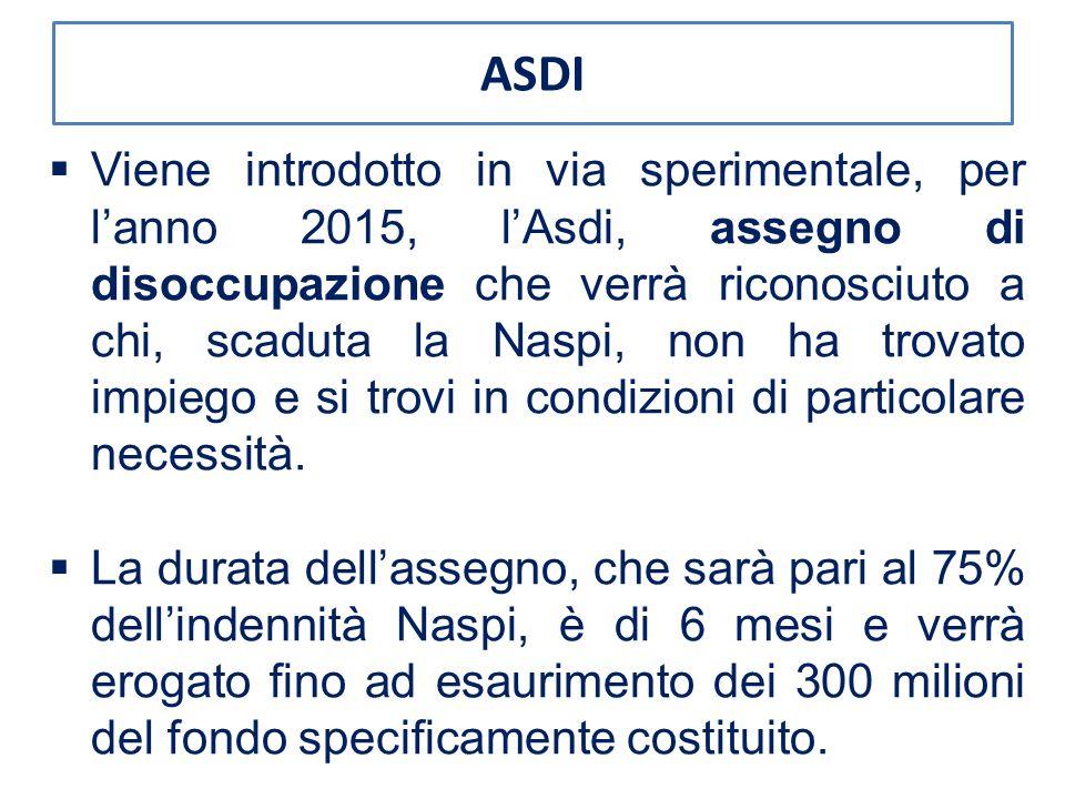 ASDI  Viene introdotto in via sperimentale, per l'anno 2015, l'Asdi, assegno di disoccupazione che verrà riconosciuto a chi, scaduta la Naspi, non ha trovato impiego e si trovi in condizioni di particolare necessità.