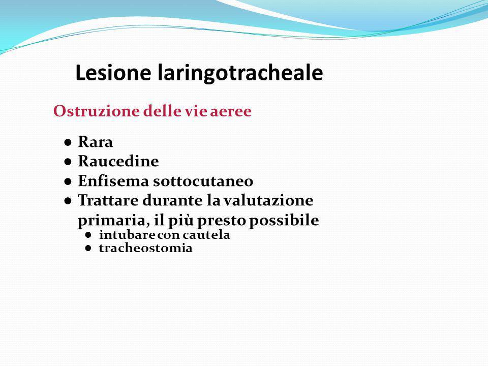 Lesione laringotracheale Ostruzione delle vie aeree ● Rara ● Raucedine ● Enfisema sottocutaneo ● Trattare durante la valutazione primaria, il più pres