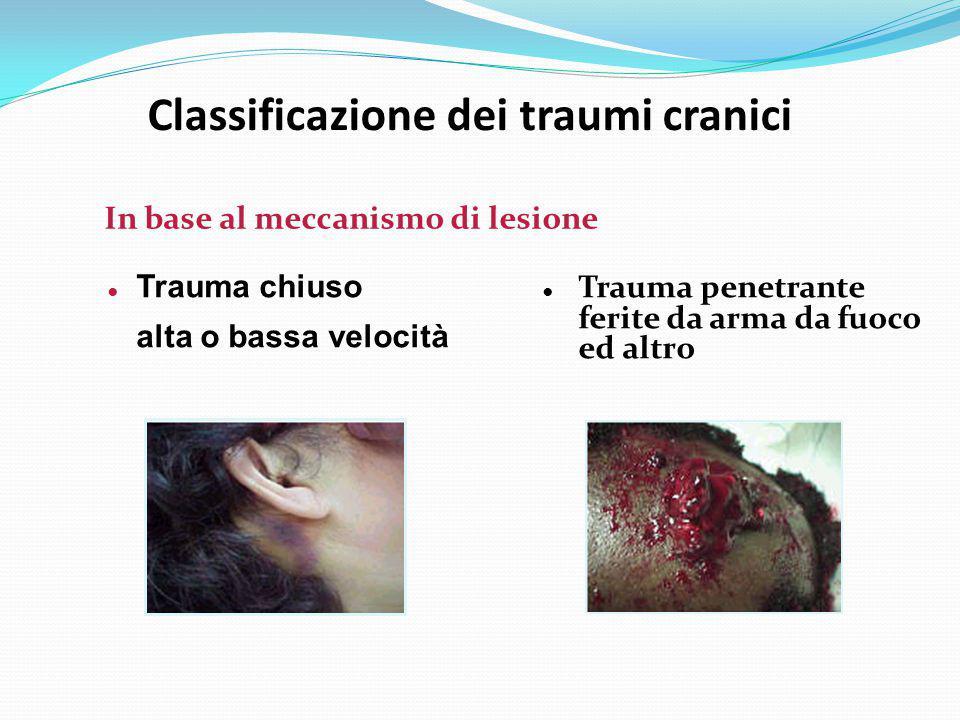 Classificazione dei traumi cranici ● Trauma chiuso alta o bassa velocità In base al meccanismo di lesione ● Trauma penetrante ferite da arma da fuoco
