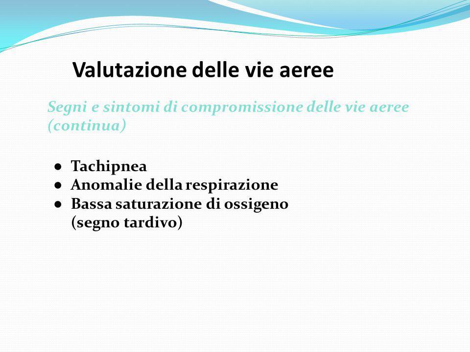 Valutazione delle vie aeree Segni e sintomi di compromissione delle vie aeree (continua) ● Tachipnea ● Anomalie della respirazione ● Bassa saturazione