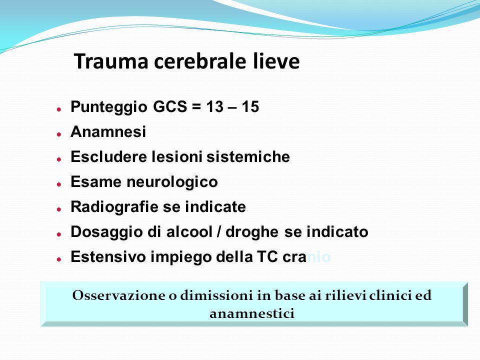 Trauma cerebrale lieve ● Punteggio GCS = 13 – 15 ● Anamnesi ● Escludere lesioni sistemiche ● Esame neurologico ● Radiografie se indicate ● Dosaggio di