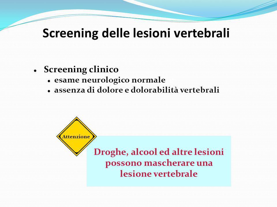 Droghe, alcool ed altre lesioni possono mascherare una lesione vertebrale Screening delle lesioni vertebrali ● Screening clinico ● esame neurologico n