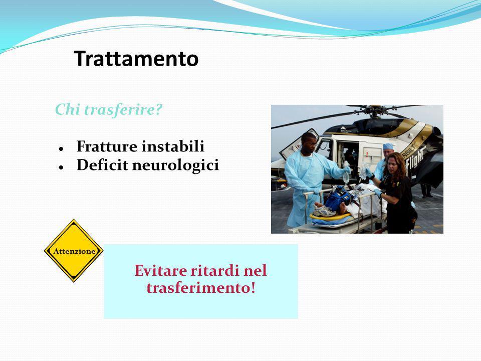 Trattamento ● Fratture instabili ● Deficit neurologici Chi trasferire? Evitare ritardi nel trasferimento! Attenzione