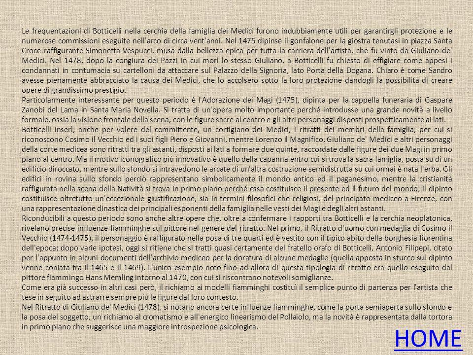 Le frequentazioni di Botticelli nella cerchia della famiglia dei Medici furono indubbiamente utili per garantirgli protezione e le numerose commission