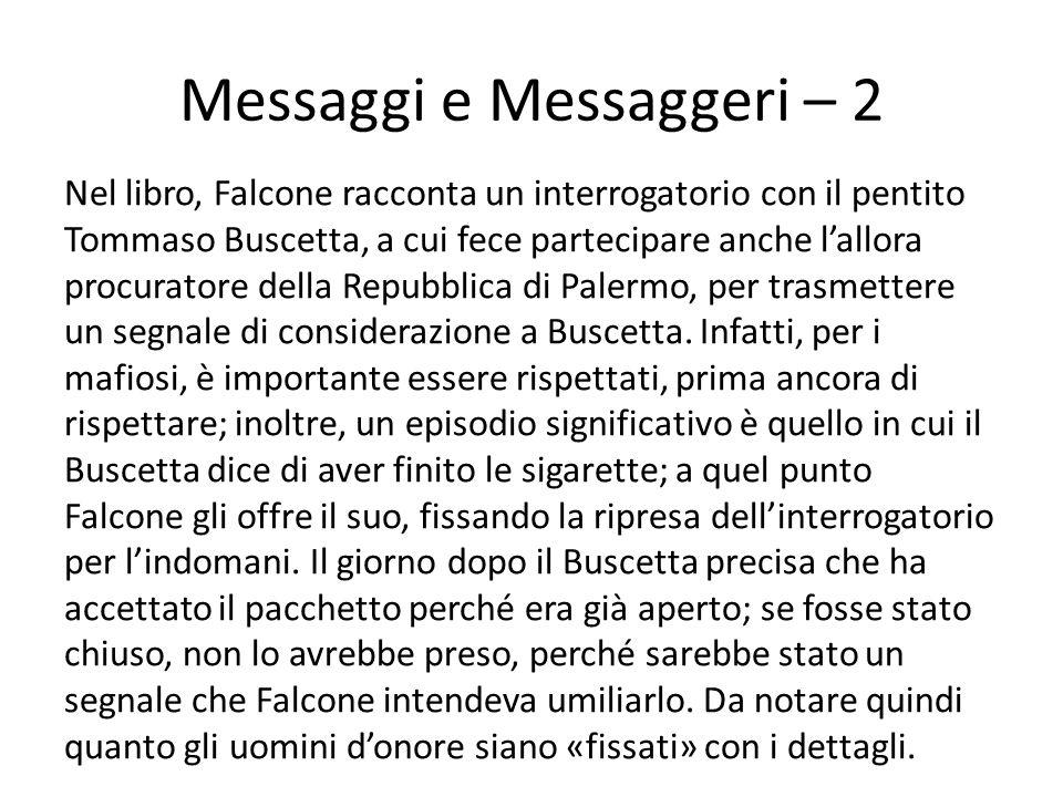 Messaggi e Messaggeri – 2 Nel libro, Falcone racconta un interrogatorio con il pentito Tommaso Buscetta, a cui fece partecipare anche l'allora procuratore della Repubblica di Palermo, per trasmettere un segnale di considerazione a Buscetta.