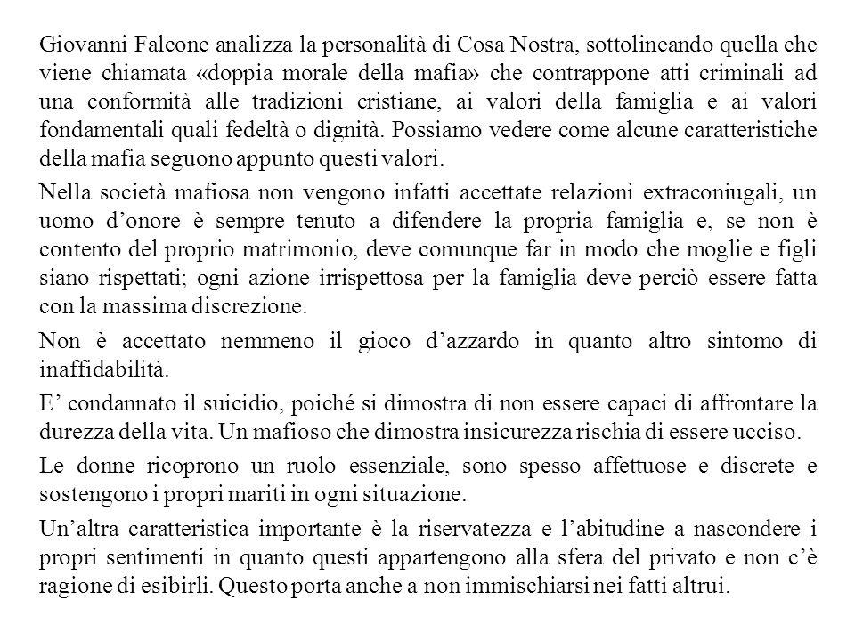 Giovanni Falcone analizza la personalità di Cosa Nostra, sottolineando quella che viene chiamata «doppia morale della mafia» che contrappone atti criminali ad una conformità alle tradizioni cristiane, ai valori della famiglia e ai valori fondamentali quali fedeltà o dignità.