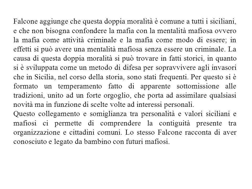 Falcone aggiunge che questa doppia moralità è comune a tutti i siciliani, e che non bisogna confondere la mafia con la mentalità mafiosa ovvero la mafia come attività criminale e la mafia come modo di essere; in effetti si può avere una mentalità mafiosa senza essere un criminale.