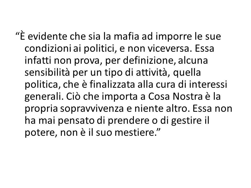 """""""È evidente che sia la mafia ad imporre le sue condizioni ai politici, e non viceversa. Essa infatti non prova, per definizione, alcuna sensibilità pe"""