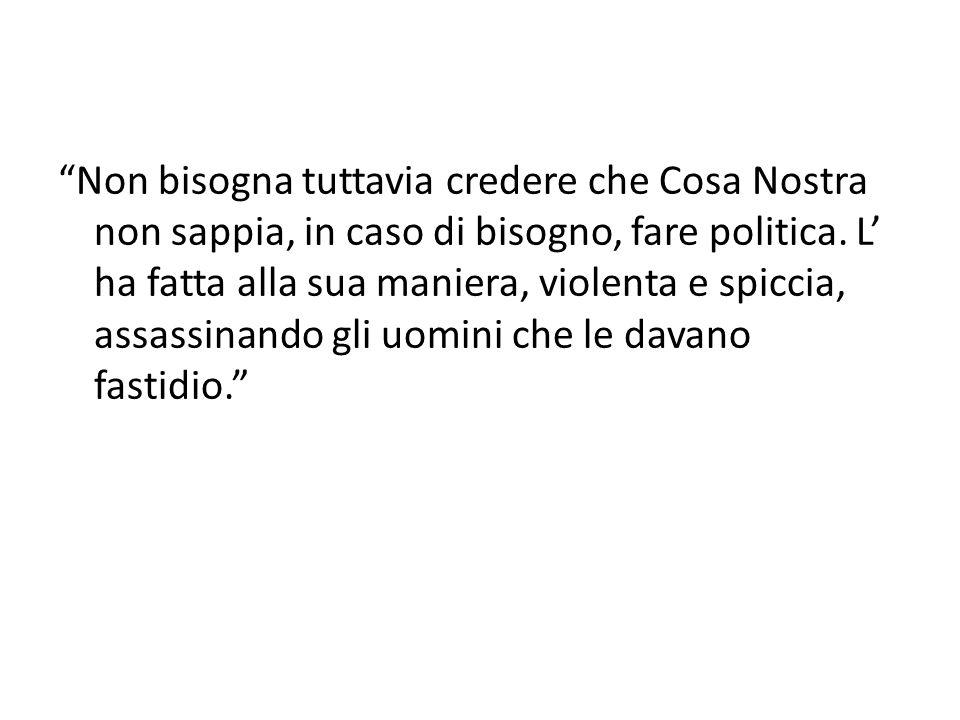 """""""Non bisogna tuttavia credere che Cosa Nostra non sappia, in caso di bisogno, fare politica. L' ha fatta alla sua maniera, violenta e spiccia, assassi"""