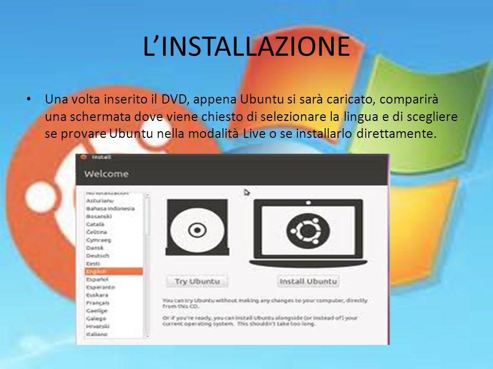 L'INSTALLAZIONE Una volta inserito il DVD, appena Ubuntu si sarà caricato, comparirà una schermata dove viene chiesto di selezionare la lingua e di scegliere se provare Ubuntu nella modalità Live o se installarlo direttamente.