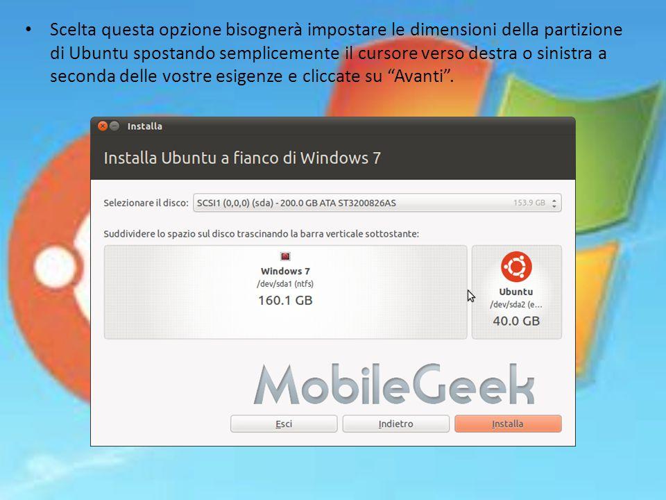 Scelta questa opzione bisognerà impostare le dimensioni della partizione di Ubuntu spostando semplicemente il cursore verso destra o sinistra a seconda delle vostre esigenze e cliccate su Avanti .