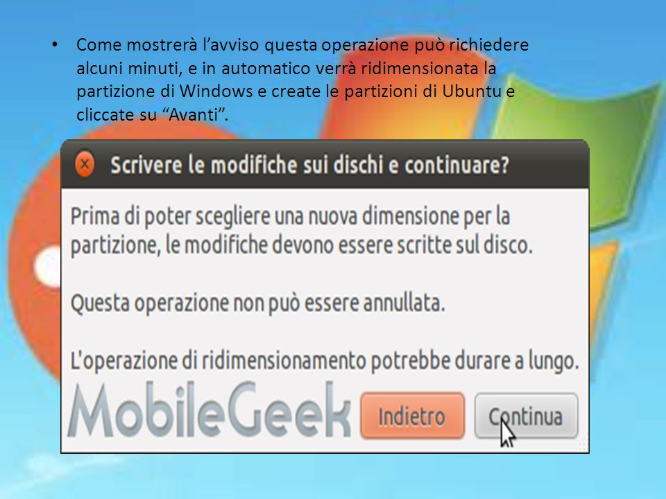 Come mostrerà l'avviso questa operazione può richiedere alcuni minuti, e in automatico verrà ridimensionata la partizione di Windows e create le partizioni di Ubuntu e cliccate su Avanti .