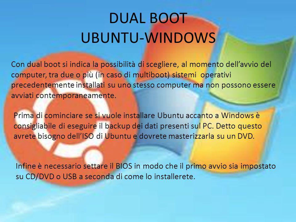 DUAL BOOT UBUNTU-WINDOWS Con dual boot si indica la possibilità di scegliere, al momento dell'avvio del computer, tra due o più (in caso di multiboot) sistemi operativi precedentemente installati su uno stesso computer ma non possono essere avviati contemporaneamente.