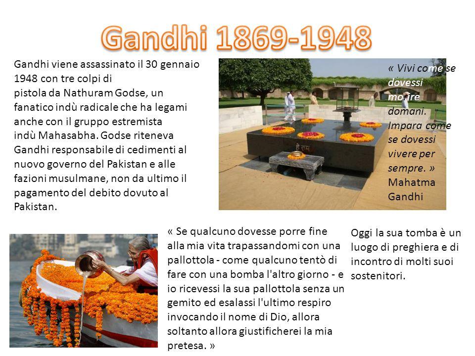 « Vivi come se dovessi morire domani. Impara come se dovessi vivere per sempre. » Mahatma Gandhi Gandhi viene assassinato il 30 gennaio 1948 con tre c
